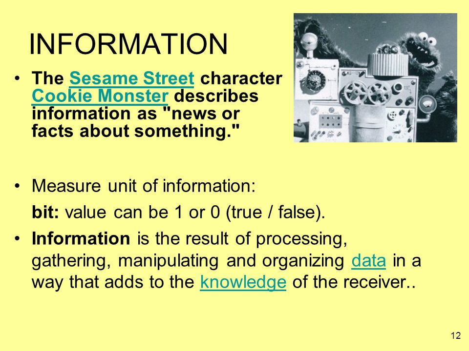 12 INFORMATION Measure unit of information: bit: value can be 1 or 0 (true / false). Information is the result of processing, gathering, manipulating