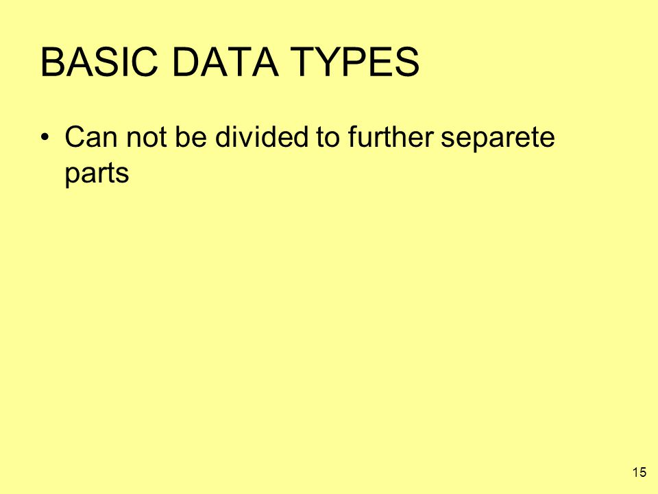 15 BASIC DATA TYPES Can not be divided to further separete parts
