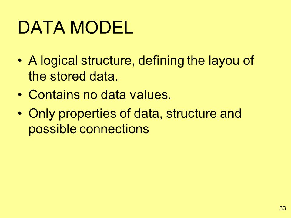 33 DATA MODEL A logical structure, defining the layou of the stored data. Contains no data values. Only properties of data, structure and possible con