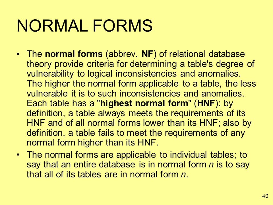 40 NORMAL FORMS The normal forms (abbrev. NF) of relational database theory provide criteria for determining a table's degree of vulnerability to logi
