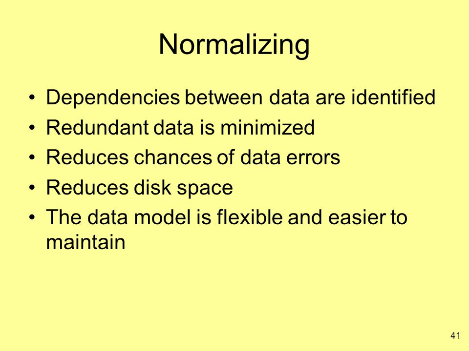 41 Normalizing Dependencies between data are identified Redundant data is minimized Reduces chances of data errors Reduces disk space The data model i