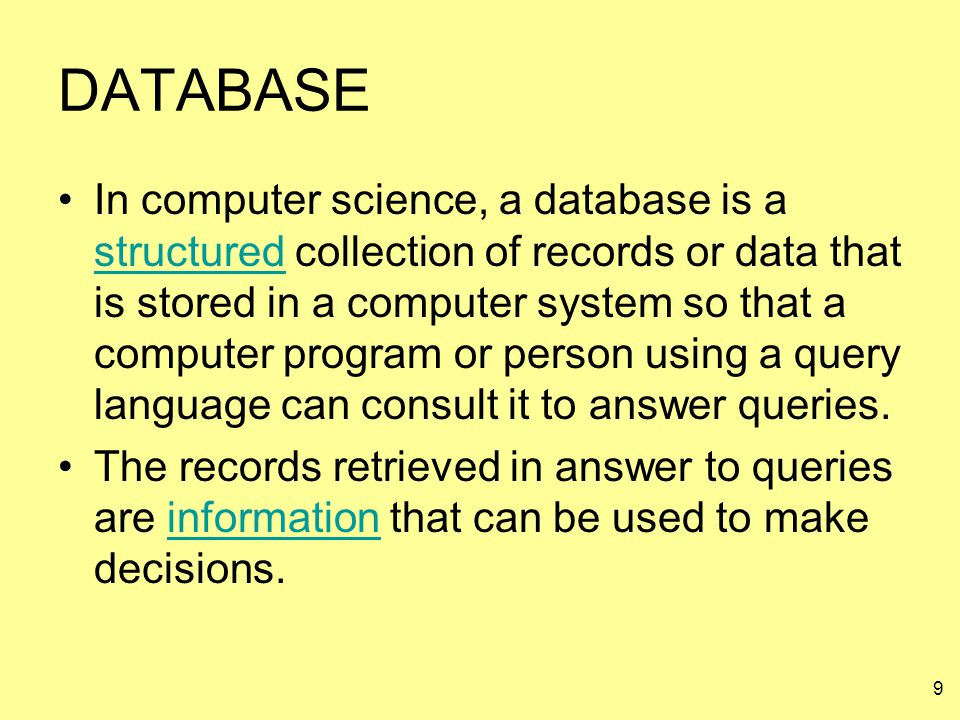 9 DATABASE In computer science, a database is a structured collection of records or data that is stored in a computer system so that a computer progra