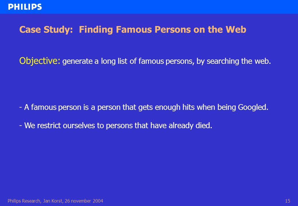 Philips Research, Jan Korst, 26 november 200415 Case Study: Finding Famous Persons on the Web Objective: generate a long list of famous persons, by searching the web.