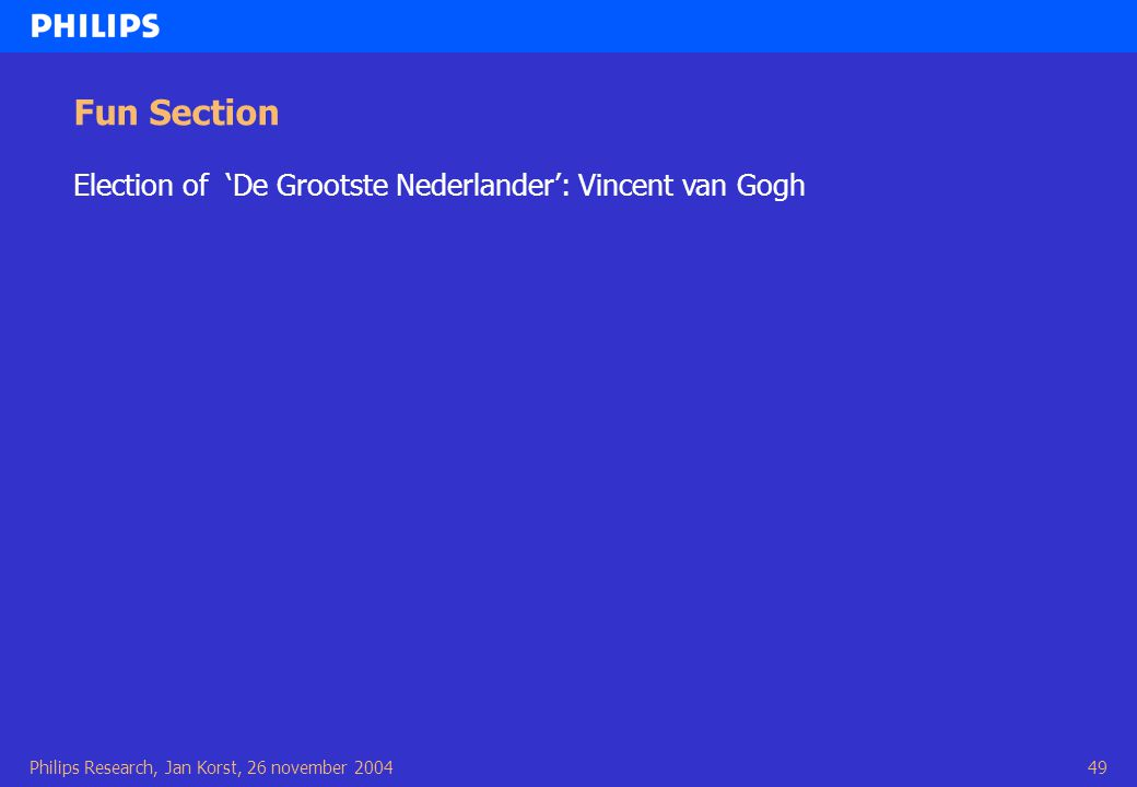 Philips Research, Jan Korst, 26 november 200449 Fun Section Election of 'De Grootste Nederlander': Vincent van Gogh