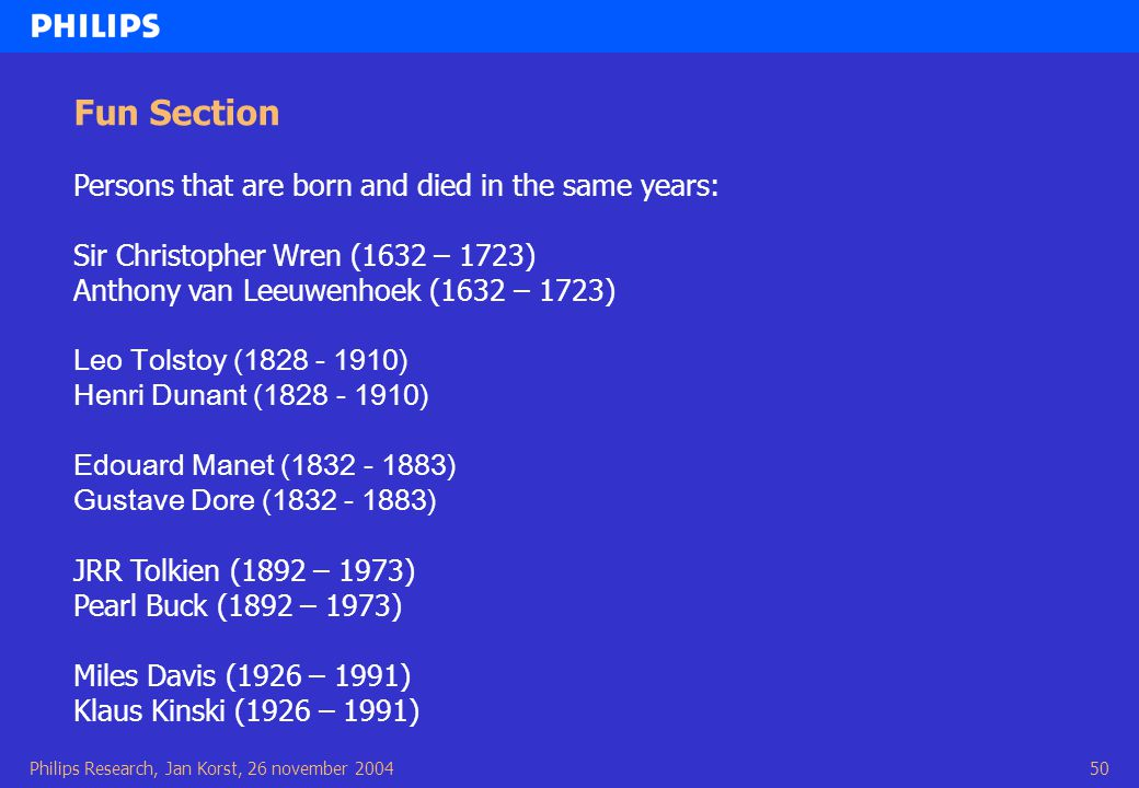 Philips Research, Jan Korst, 26 november 200450 Fun Section Persons that are born and died in the same years: Sir Christopher Wren (1632 – 1723) Anthony van Leeuwenhoek (1632 – 1723) Leo Tolstoy (1828 - 1910) Henri Dunant (1828 - 1910) Edouard Manet (1832 - 1883) Gustave Dore (1832 - 1883) JRR Tolkien (1892 – 1973) Pearl Buck (1892 – 1973) Miles Davis (1926 – 1991) Klaus Kinski (1926 – 1991)