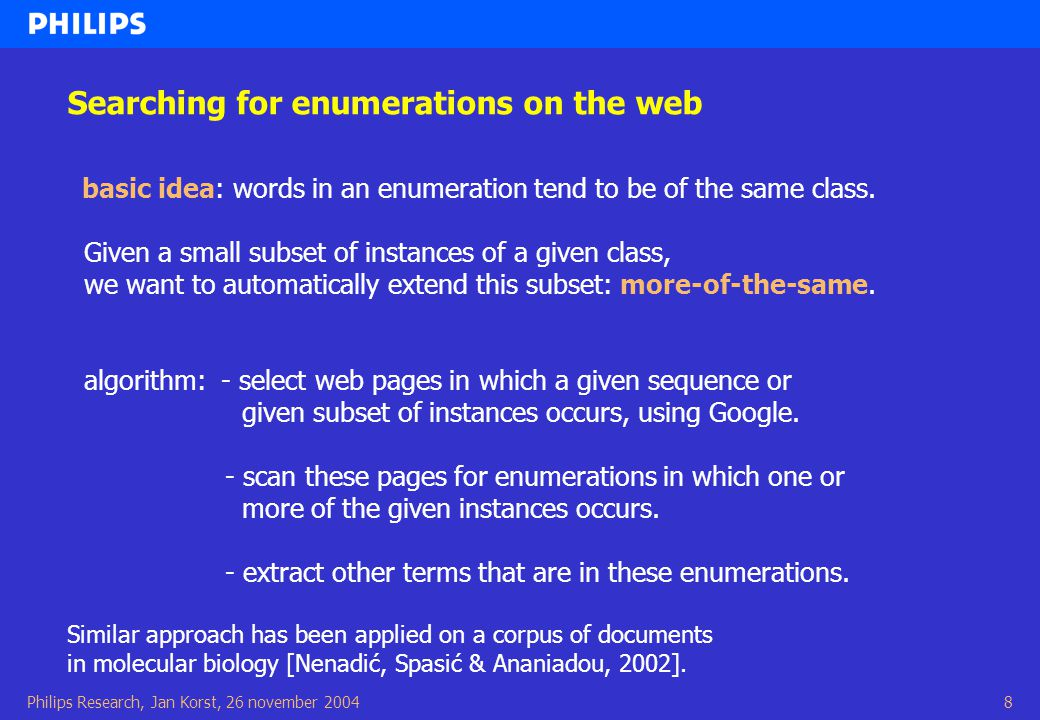 Philips Research, Jan Korst, 26 november 20048 Searching for enumerations on the web basic idea: words in an enumeration tend to be of the same class.
