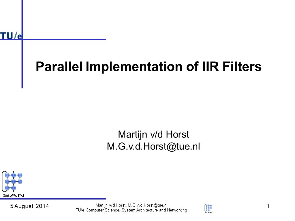 5 August, 2014 Martijn v/d Horst, M.G.v.d.Horst@tue.nl TU/e Computer Science, System Architecture and Networking 1 Martijn v/d Horst M.G.v.d.Horst@tue.nl Parallel Implementation of IIR Filters