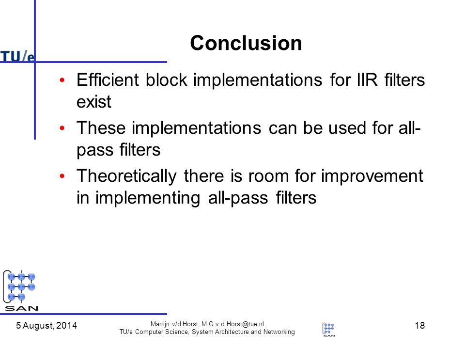 5 August, 2014 Martijn v/d Horst, M.G.v.d.Horst@tue.nl TU/e Computer Science, System Architecture and Networking 18 Conclusion Efficient block implementations for IIR filters exist These implementations can be used for all- pass filters Theoretically there is room for improvement in implementing all-pass filters