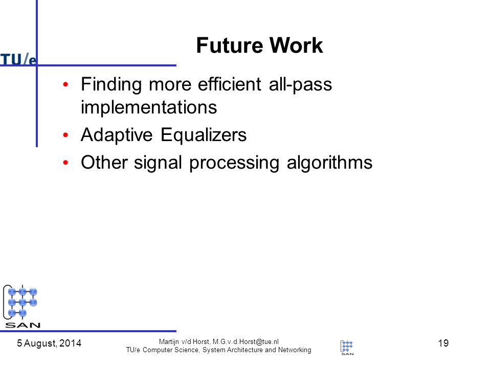 5 August, 2014 Martijn v/d Horst, M.G.v.d.Horst@tue.nl TU/e Computer Science, System Architecture and Networking 19 Future Work Finding more efficient all-pass implementations Adaptive Equalizers Other signal processing algorithms