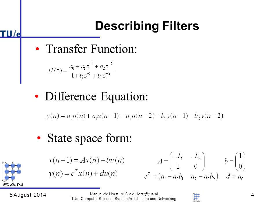 5 August, 2014 Martijn v/d Horst, TU/e Computer Science, System Architecture and Networking 4 Describing Filters Transfer Function: Difference Equation: State space form: