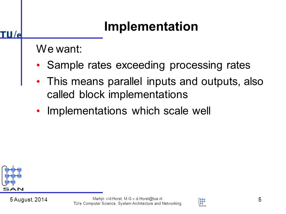 5 August, 2014 Martijn v/d Horst, TU/e Computer Science, System Architecture and Networking 5 Implementation We want: Sample rates exceeding processing rates This means parallel inputs and outputs, also called block implementations Implementations which scale well