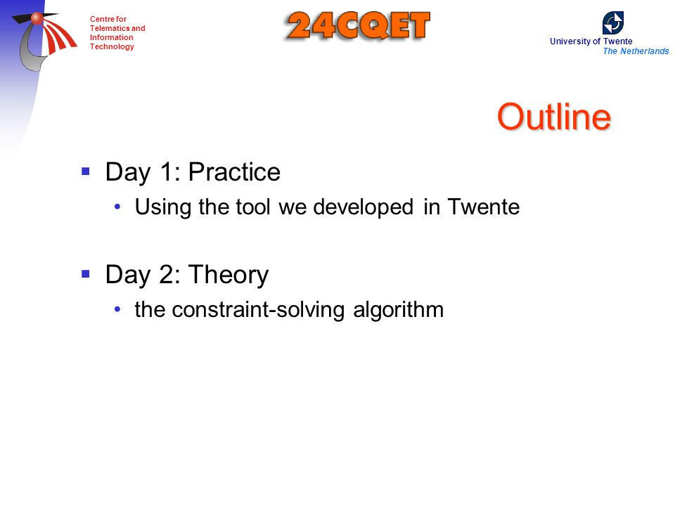 The Netherlands Centre for Telematics and Information Technology Outline  Day 1: Practice Using the tool we developed in Twente  Day 2: Theory the constraint-solving algorithm