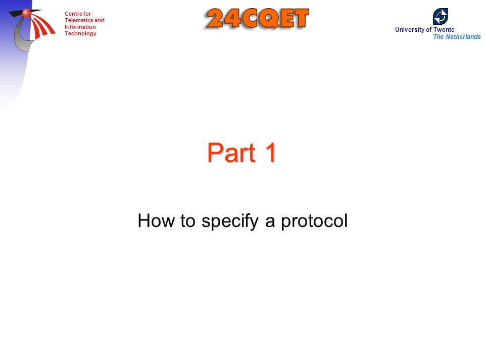 University of Twente The Netherlands Centre for Telematics and Information Technology Part 1 How to specify a protocol