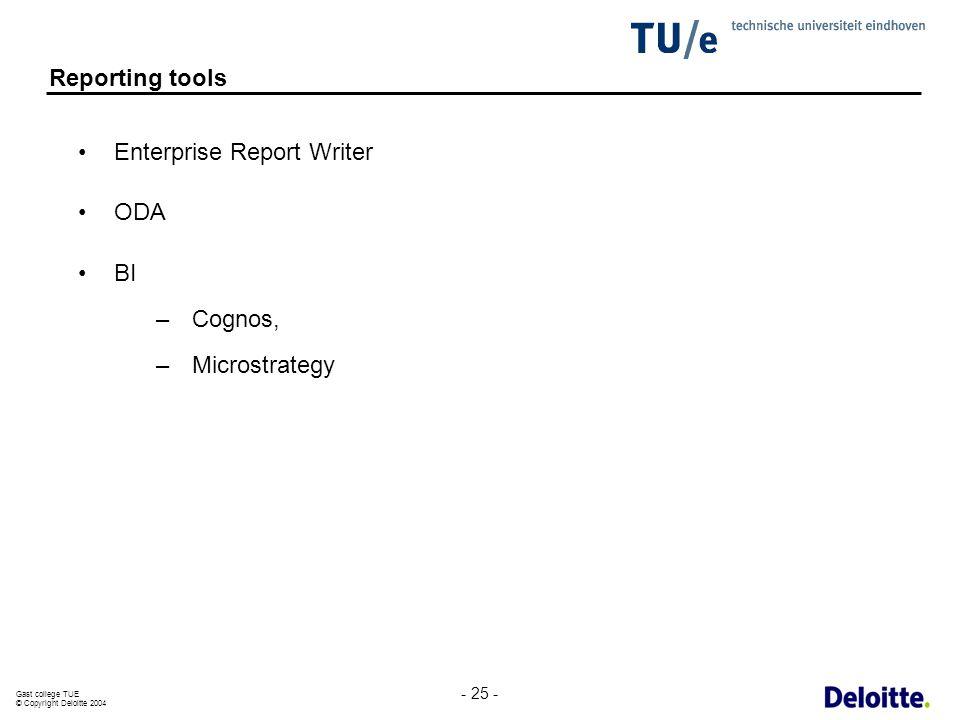 Gast college TUE © Copyright Deloitte 2004 - 25 - Reporting tools Enterprise Report Writer ODA BI –Cognos, –Microstrategy
