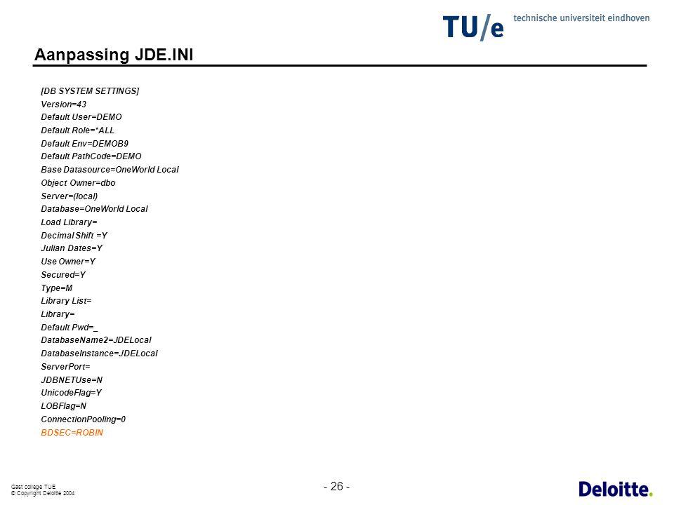 Gast college TUE © Copyright Deloitte 2004 - 26 - Aanpassing JDE.INI [DB SYSTEM SETTINGS] Version=43 Default User=DEMO Default Role=*ALL Default Env=D