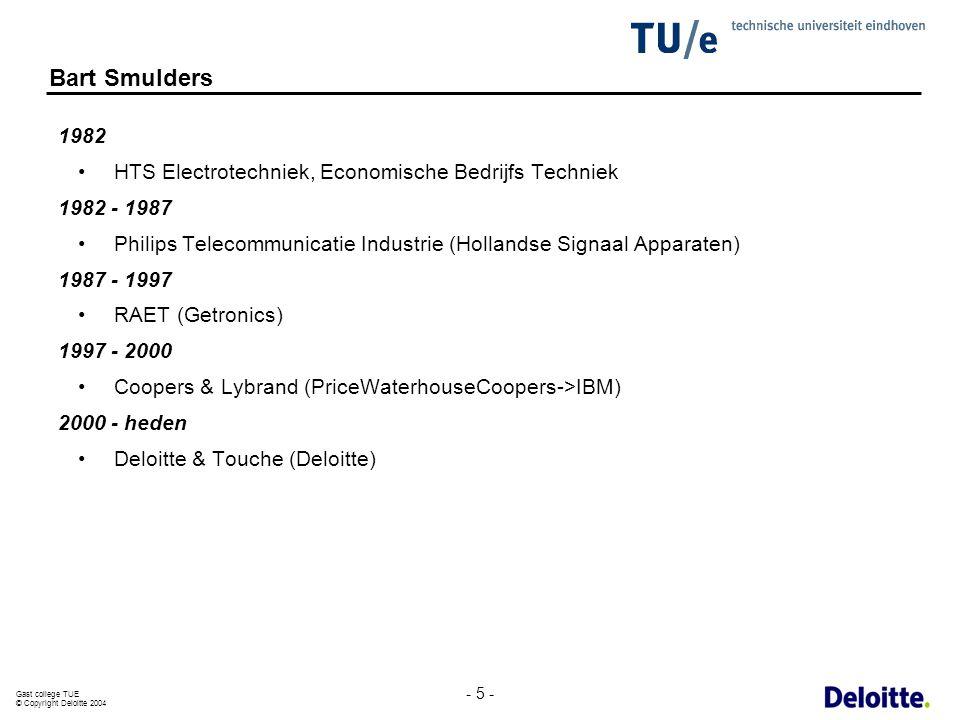 Gast college TUE © Copyright Deloitte 2004 - 5 - Bart Smulders 1982 HTS Electrotechniek, Economische Bedrijfs Techniek 1982 - 1987 Philips Telecommuni
