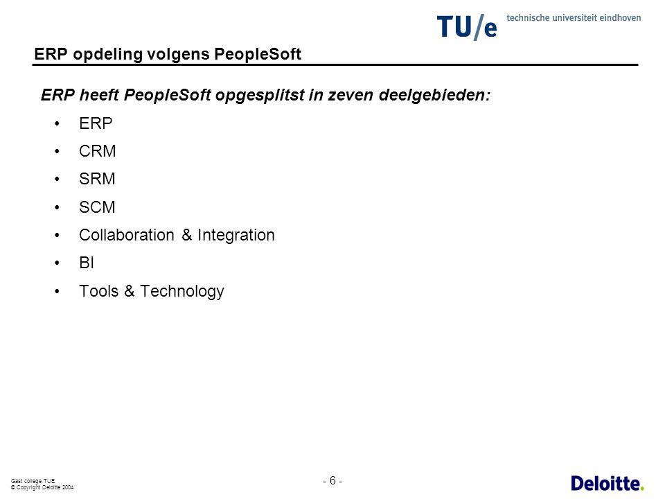 Gast college TUE © Copyright Deloitte 2004 - 6 - ERP opdeling volgens PeopleSoft ERP heeft PeopleSoft opgesplitst in zeven deelgebieden: ERP CRM SRM S