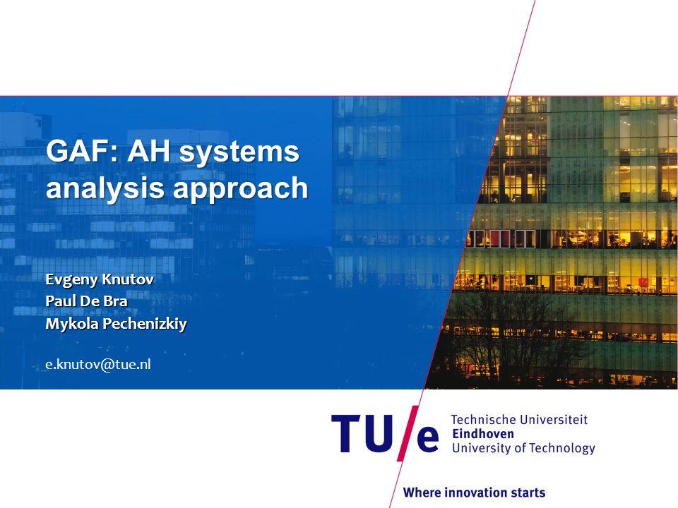 GAF: AH systems analysis approach Evgeny Knutov Paul De Bra Mykola Pechenizkiy e.knutov@tue.nl