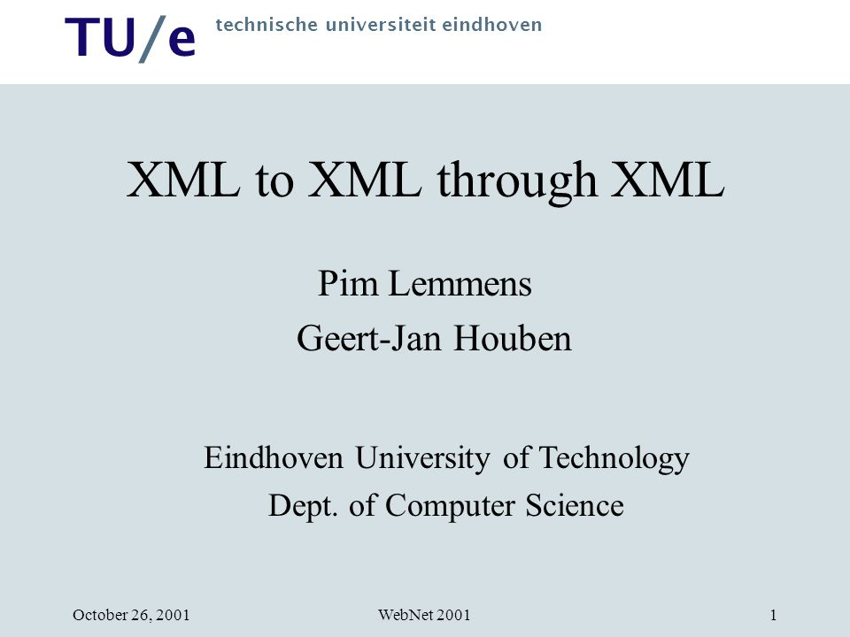 TU/e technische universiteit eindhoven WebNet 2001October 26, XML to XML through XML Pim Lemmens Geert-Jan Houben Eindhoven University of Technology Dept.