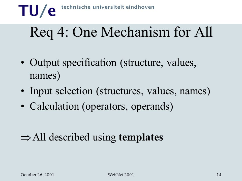 TU/e technische universiteit eindhoven WebNet 2001October 26, Req 4: One Mechanism for All Output specification (structure, values, names) Input selection (structures, values, names) Calculation (operators, operands)  All described using templates
