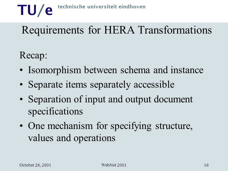 TU/e technische universiteit eindhoven WebNet 2001October 26, 200116 Requirements for HERA Transformations Recap: Isomorphism between schema and instance Separate items separately accessible Separation of input and output document specifications One mechanism for specifying structure, values and operations