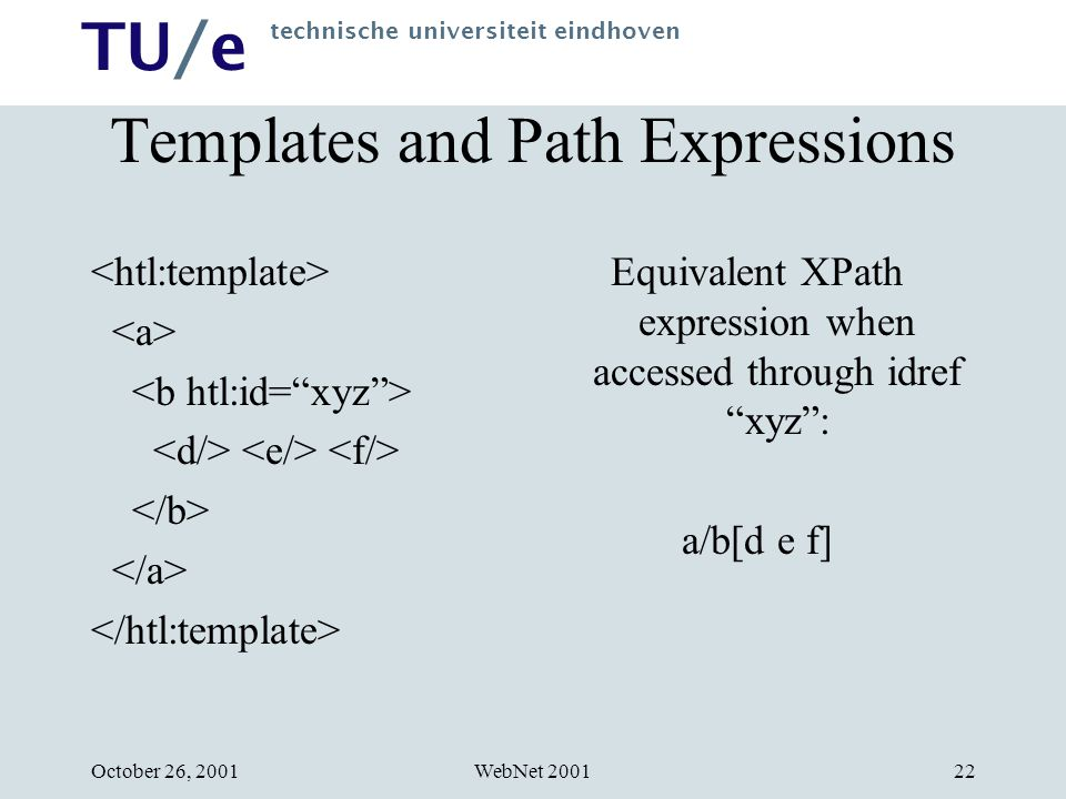 TU/e technische universiteit eindhoven WebNet 2001October 26, 200122 Templates and Path Expressions Equivalent XPath expression when accessed through idref xyz : a/b[d e f]