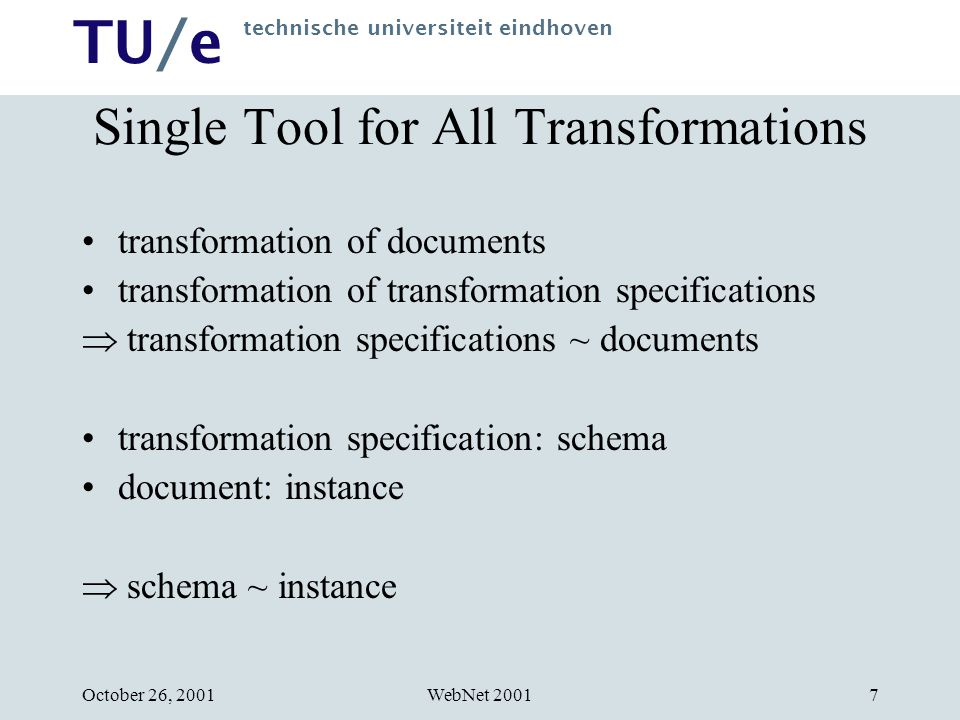 TU/e technische universiteit eindhoven WebNet 2001October 26, 20017 Single Tool for All Transformations transformation of documents transformation of transformation specifications  transformation specifications ~ documents transformation specification: schema document: instance  schema ~ instance