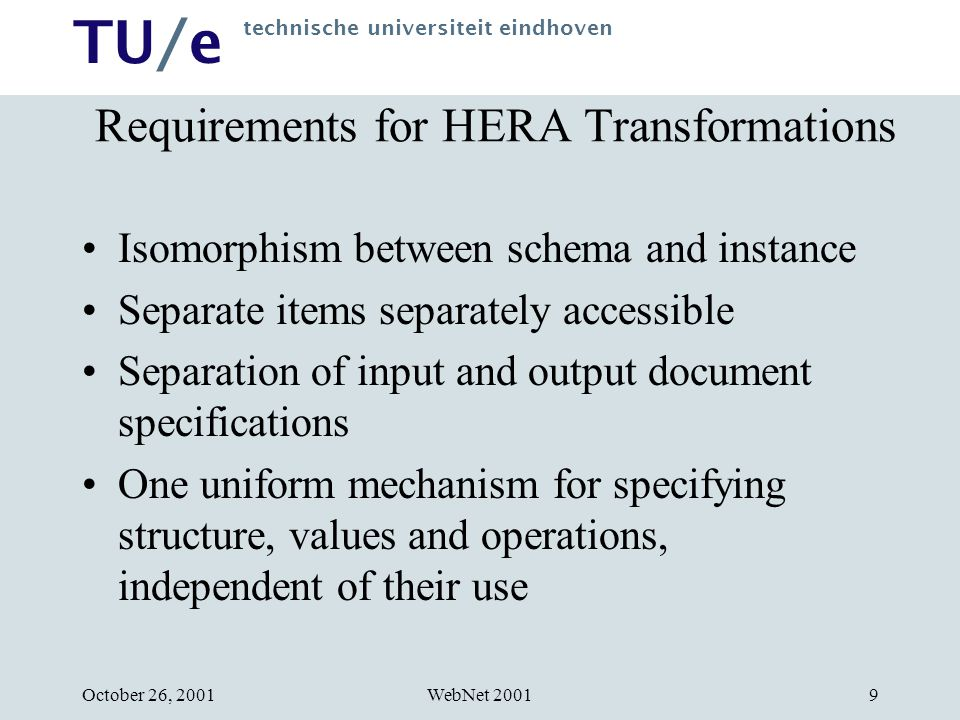 TU/e technische universiteit eindhoven WebNet 2001October 26, Requirements for HERA Transformations Isomorphism between schema and instance Separate items separately accessible Separation of input and output document specifications One uniform mechanism for specifying structure, values and operations, independent of their use