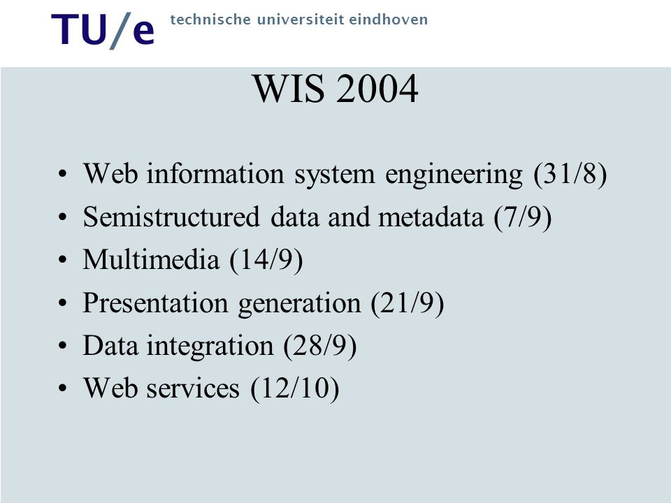 TU/e technische universiteit eindhoven WIS 2004 Web information system engineering (31/8) Semistructured data and metadata (7/9) Multimedia (14/9) Pre