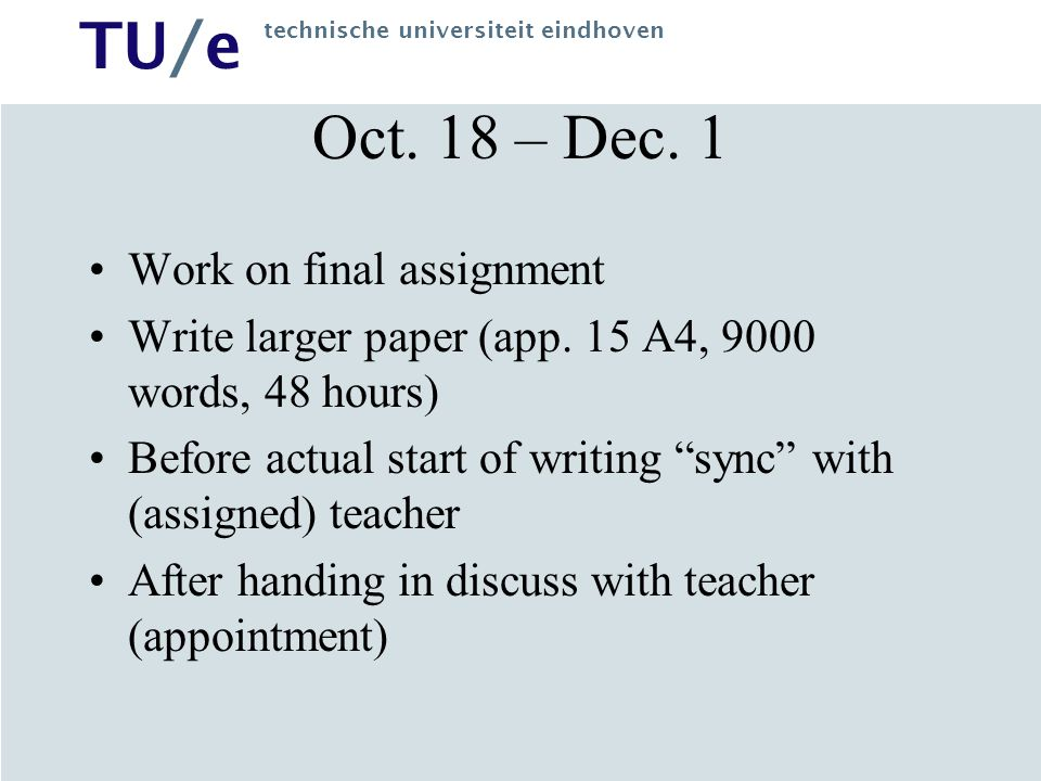 TU/e technische universiteit eindhoven Oct. 18 – Dec. 1 Work on final assignment Write larger paper (app. 15 A4, 9000 words, 48 hours) Before actual s