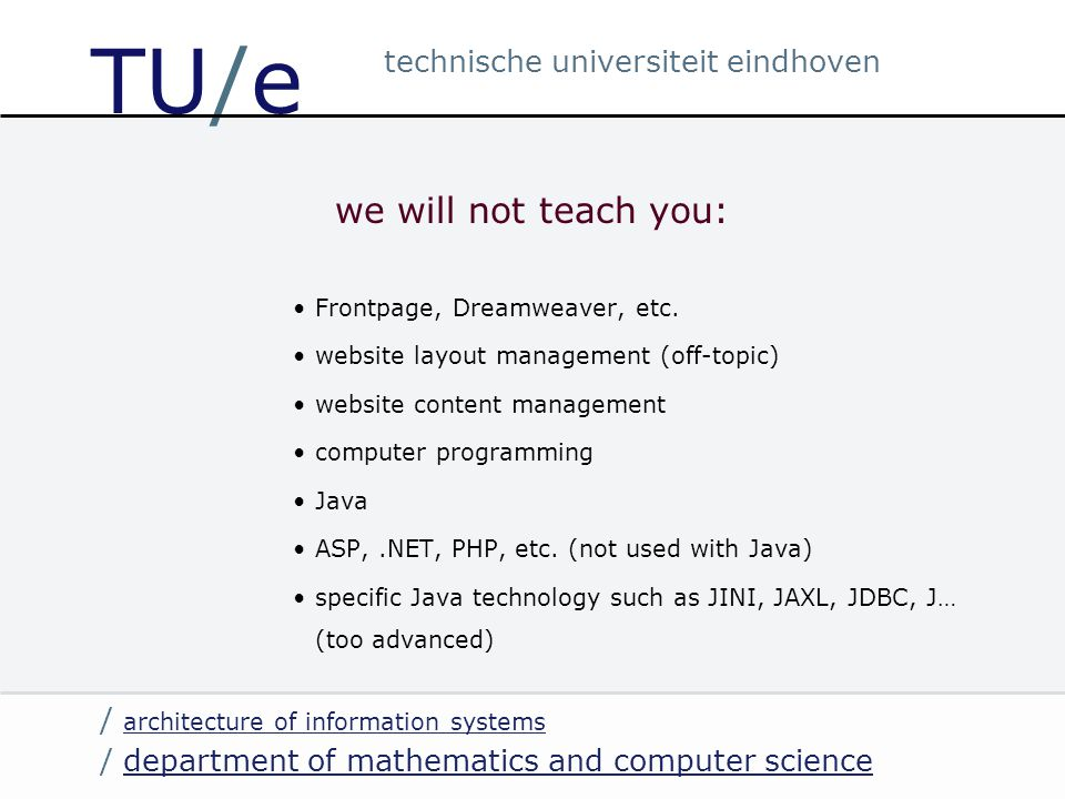 / department of mathematics and computer sciencedepartment of mathematics and computer science / architecture of information systems architecture of information systems technische universiteit eindhoven TU/e we will not teach you: Frontpage, Dreamweaver, etc.