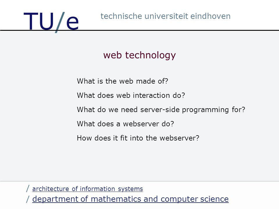 / department of mathematics and computer sciencedepartment of mathematics and computer science / architecture of information systems architecture of information systems technische universiteit eindhoven TU/e web technology What is the web made of.