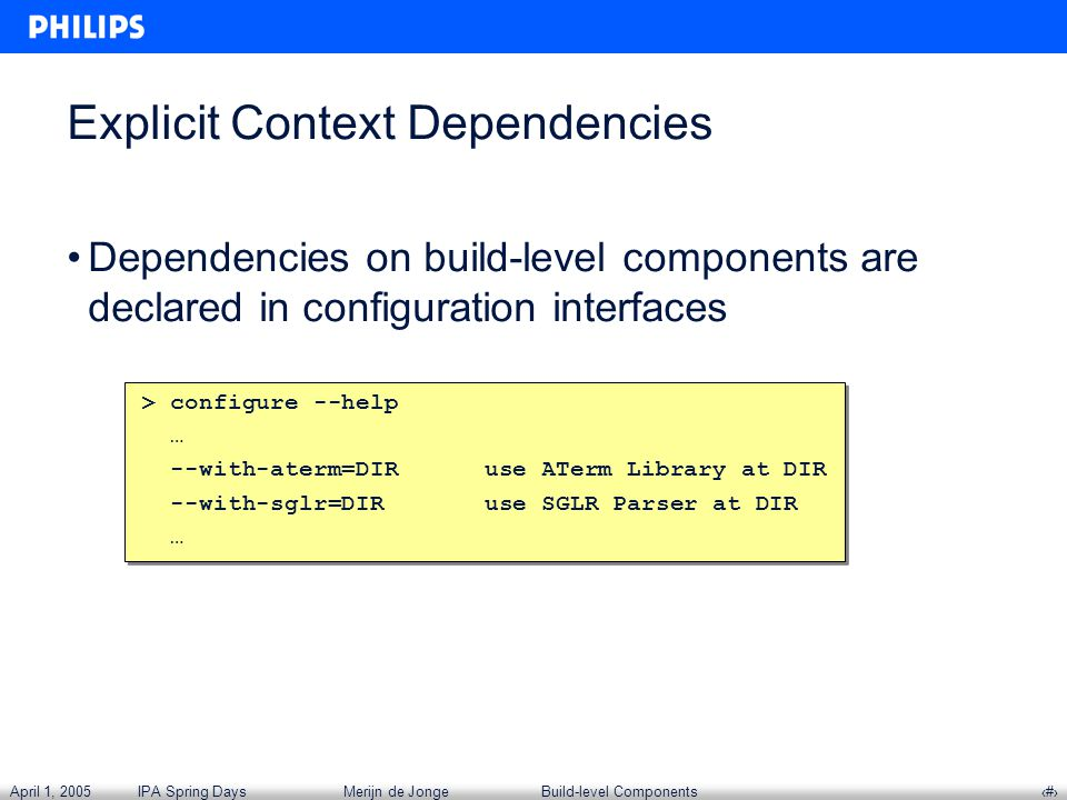 April 1, 2005IPA Spring DaysMerijn de JongeBuild-level Components‹#› Explicit Context Dependencies Dependencies on build-level components are declared in configuration interfaces > configure --help … --with-aterm=DIR use ATerm Library at DIR --with-sglr=DIR use SGLR Parser at DIR … > configure --help … --with-aterm=DIR use ATerm Library at DIR --with-sglr=DIR use SGLR Parser at DIR …