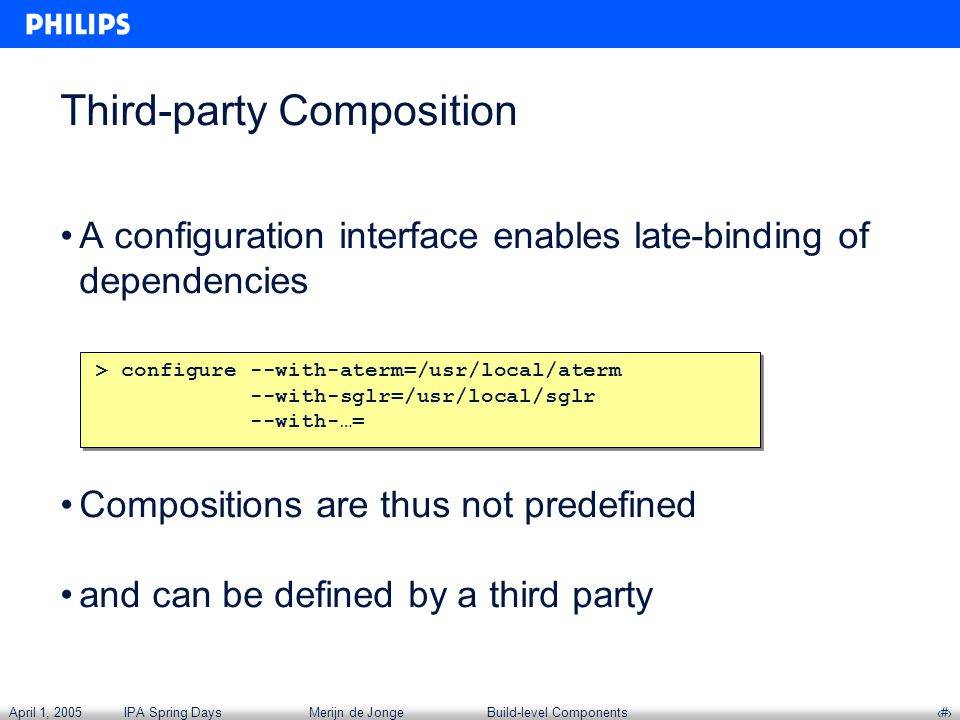 April 1, 2005IPA Spring DaysMerijn de JongeBuild-level Components‹#› Third-party Composition A configuration interface enables late-binding of dependencies Compositions are thus not predefined and can be defined by a third party > configure --with-aterm=/usr/local/aterm --with-sglr=/usr/local/sglr --with-…= > configure --with-aterm=/usr/local/aterm --with-sglr=/usr/local/sglr --with-…=