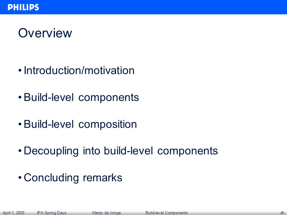 April 1, 2005IPA Spring DaysMerijn de JongeBuild-level Components‹#› Overview Introduction/motivation Build-level components Build-level composition Decoupling into build-level components Concluding remarks