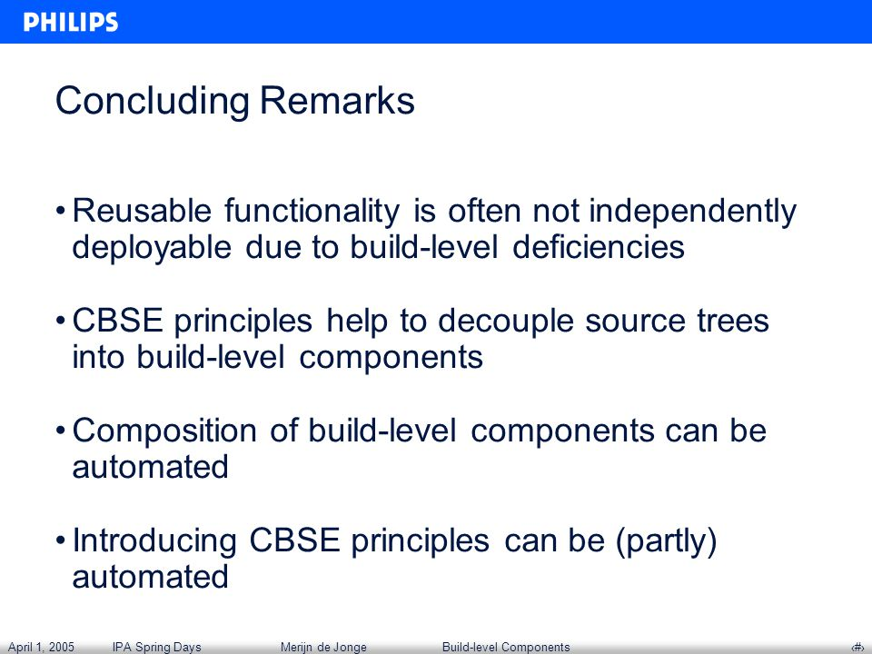 April 1, 2005IPA Spring DaysMerijn de JongeBuild-level Components‹#› Concluding Remarks Reusable functionality is often not independently deployable due to build-level deficiencies CBSE principles help to decouple source trees into build-level components Composition of build-level components can be automated Introducing CBSE principles can be (partly) automated