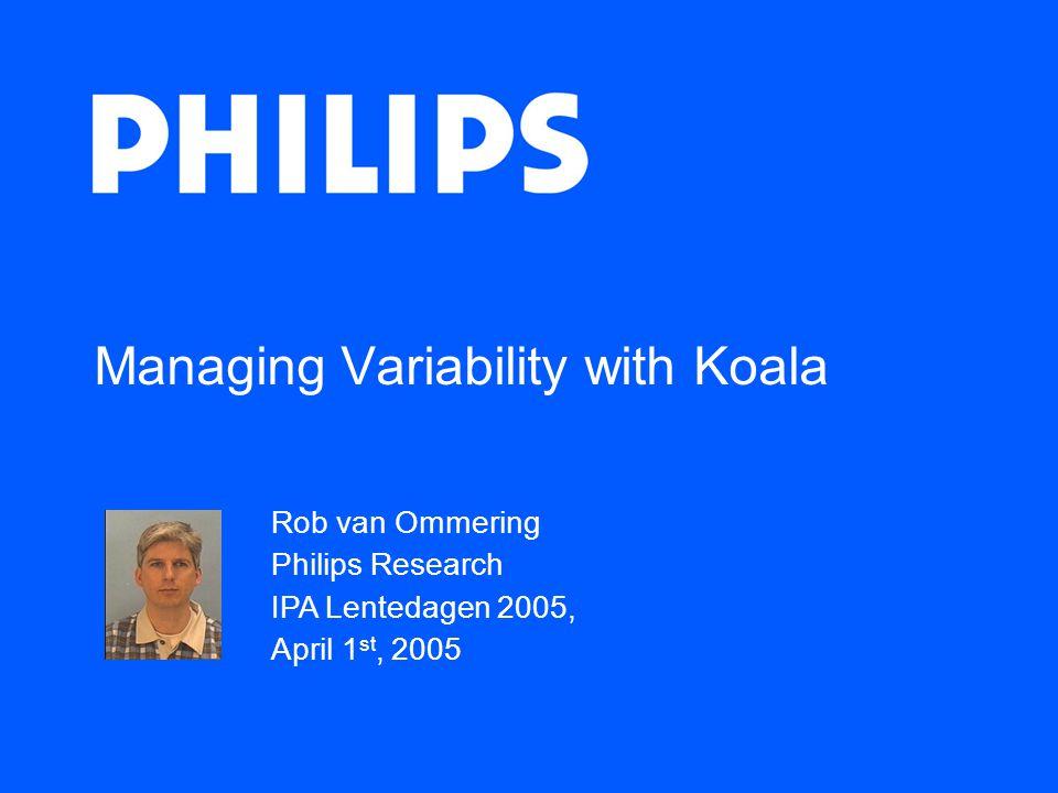 Managing Variability with Koala Rob van Ommering Philips Research IPA Lentedagen 2005, April 1 st, 2005