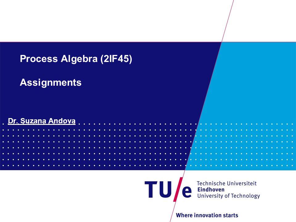 Process Algebra (2IF45) Assignments Dr. Suzana Andova