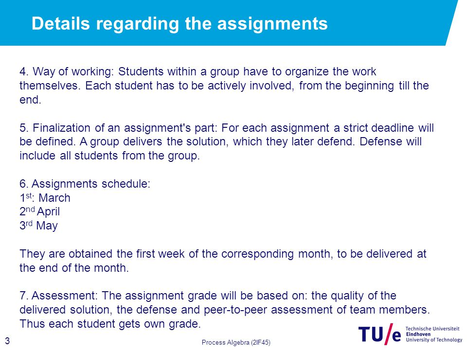 3 Details regarding the assignments Process Algebra (2IF45) 4. Way of working: Students within a group have to organize the work themselves. Each stud