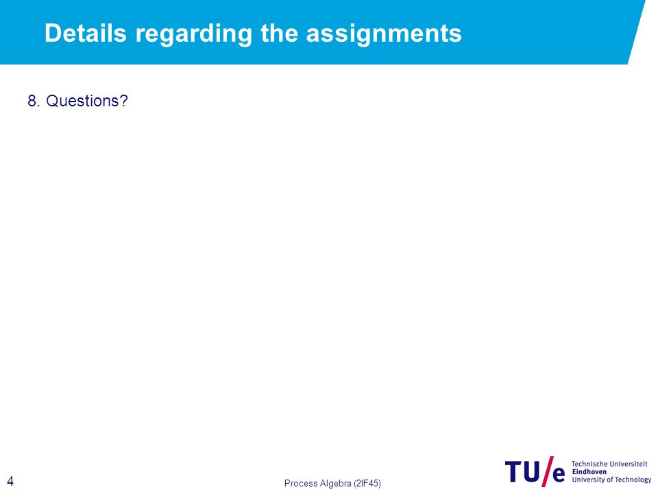 4 Details regarding the assignments Process Algebra (2IF45) 8. Questions?