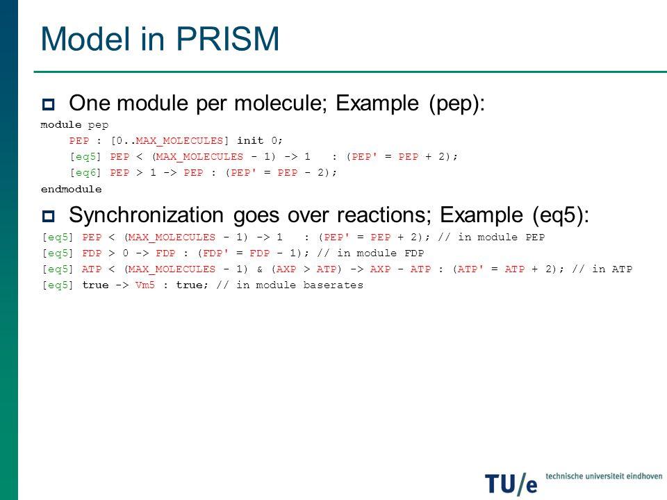 Model in PRISM  One module per molecule; Example (pep): module pep PEP : [0..MAX_MOLECULES] init 0; [eq5] PEP 1 : (PEP' = PEP + 2); [eq6] PEP > 1 ->