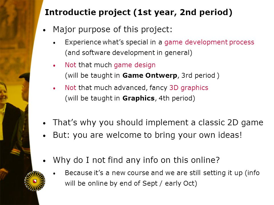 August 6, 2014 Introductie project (1st year, 2nd period) Major purpose of this project: Experience what's special in a game development process (and software development in general) Not that much game design (will be taught in Game Ontwerp, 3rd period ) Not that much advanced, fancy 3D graphics (will be taught in Graphics, 4th period) That's why you should implement a classic 2D game But: you are welcome to bring your own ideas.