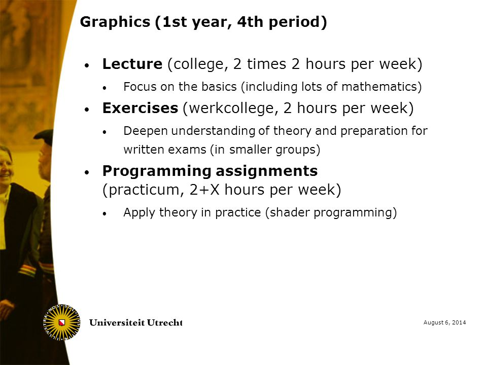August 6, 2014 Graphics (1st year, 4th period) Lecture (college, 2 times 2 hours per week) Focus on the basics (including lots of mathematics) Exercises (werkcollege, 2 hours per week) Deepen understanding of theory and preparation for written exams (in smaller groups) Programming assignments (practicum, 2+X hours per week) Apply theory in practice (shader programming)