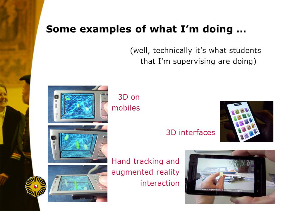 August 6, 2014 3D on mobiles Some examples of what I'm doing … (well, technically it's what students that I'm supervising are doing) 3D interfaces Hand tracking and augmented reality interaction