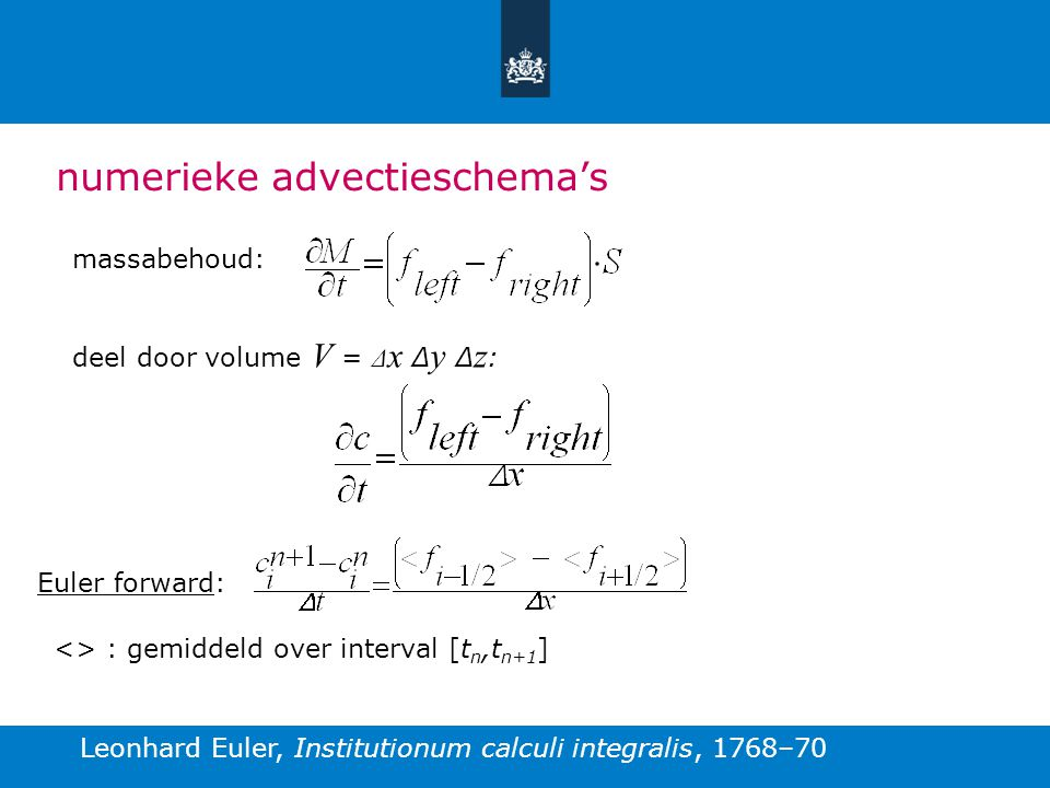 numerieke advectieschema's massabehoud: deel door volume V = Δ x Δ y Δ z : Euler forward: <> : gemiddeld over interval [t n,t n+1 ] Leonhard Euler, Institutionum calculi integralis, 1768–70