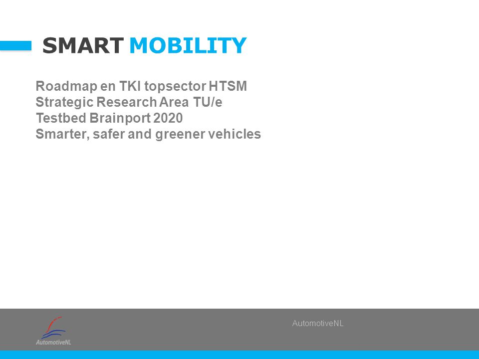 AutomotiveNL SMART MOBILITY Roadmap en TKI topsector HTSM Strategic Research Area TU/e Testbed Brainport 2020 Smarter, safer and greener vehicles
