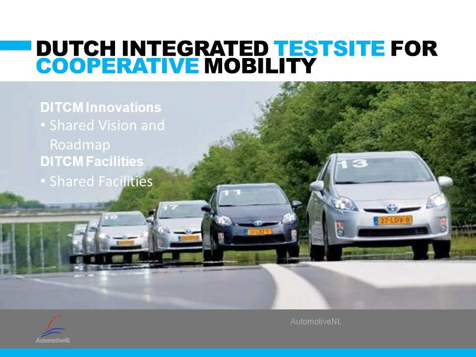 AutomotiveNL DUTCH INTEGRATED TESTSITE FOR COOPERATIVE MOBILITY DITCM Innovations Shared Vision and Roadmap DITCM Facilities Shared Facilities