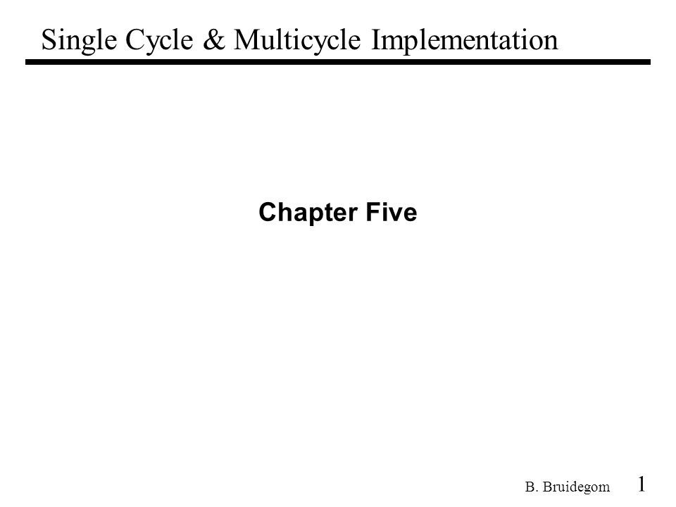 1 B. Bruidegom Chapter Five Single Cycle & Multicycle Implementation