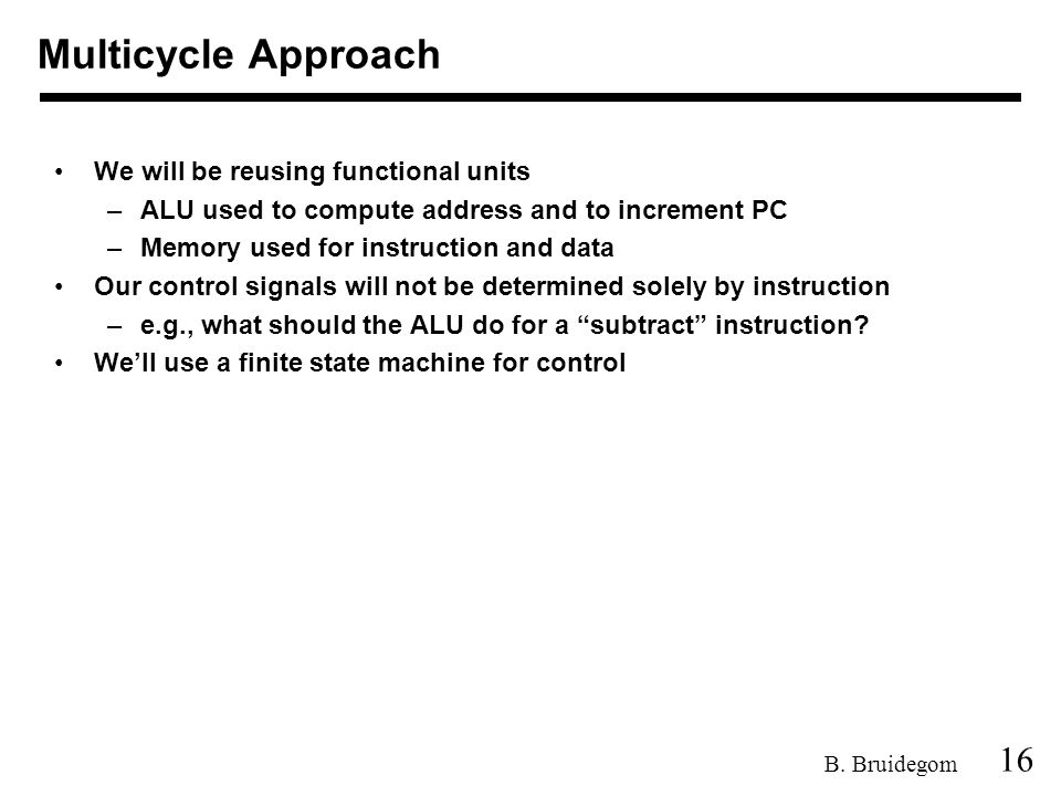16 B. Bruidegom We will be reusing functional units –ALU used to compute address and to increment PC –Memory used for instruction and data Our control