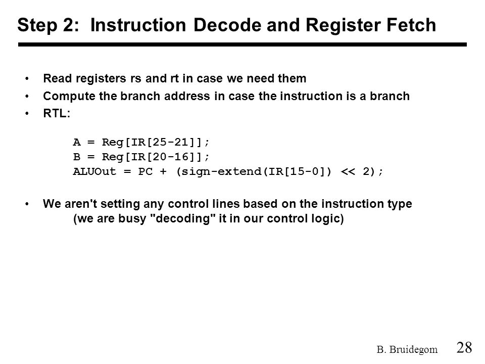 28 B. Bruidegom Read registers rs and rt in case we need them Compute the branch address in case the instruction is a branch RTL: A = Reg[IR[25-21]];